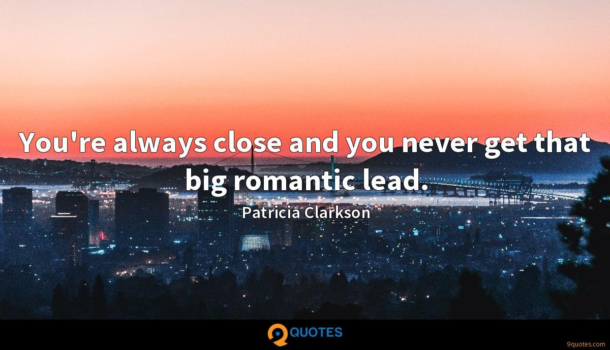 You're always close and you never get that big romantic lead.