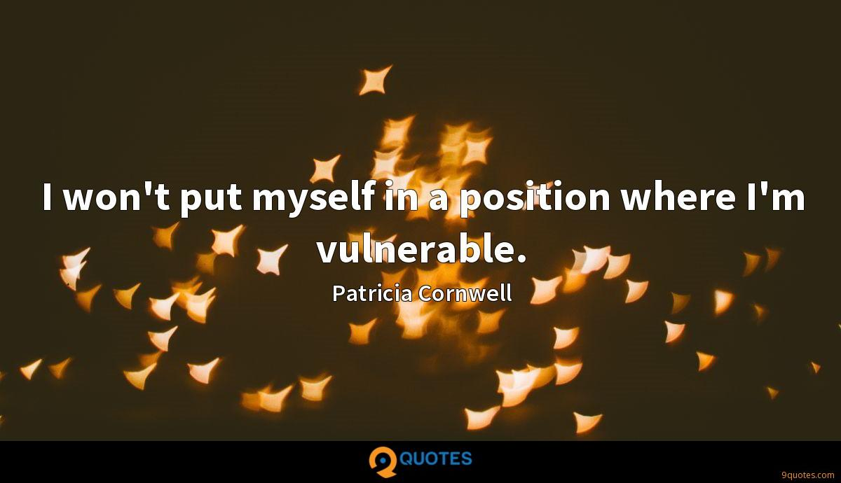 I won't put myself in a position where I'm vulnerable.