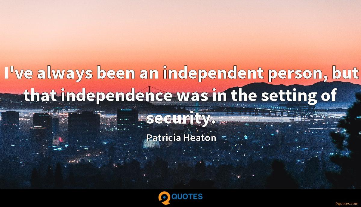 I've always been an independent person, but that independence was in the setting of security.