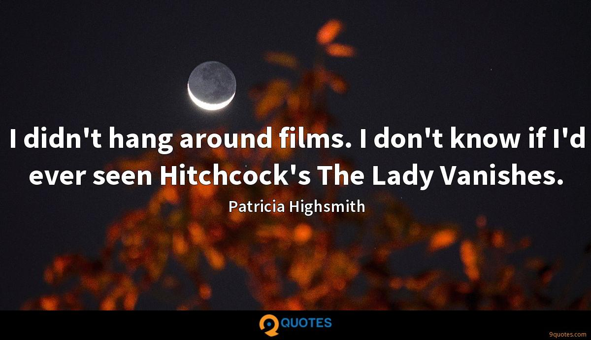 I didn't hang around films. I don't know if I'd ever seen Hitchcock's The Lady Vanishes.