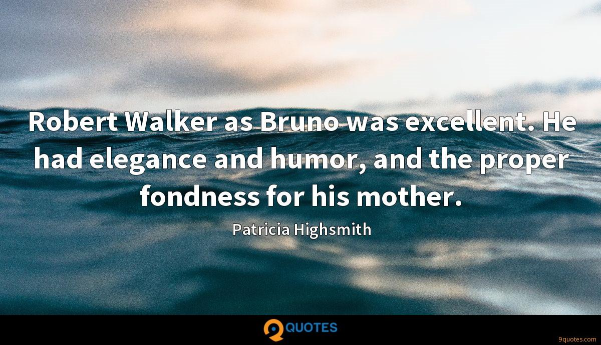 Robert Walker as Bruno was excellent. He had elegance and humor, and the proper fondness for his mother.