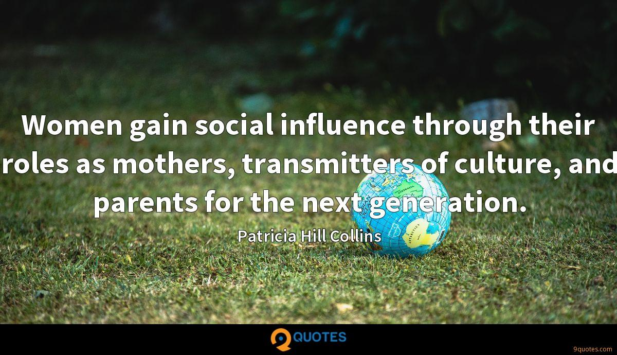 Women gain social influence through their roles as mothers, transmitters of culture, and parents for the next generation.