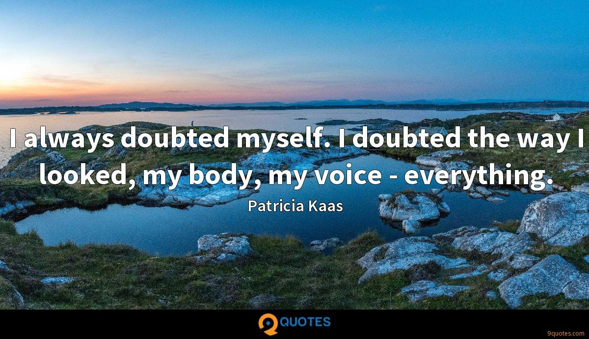I always doubted myself. I doubted the way I looked, my body, my voice - everything.
