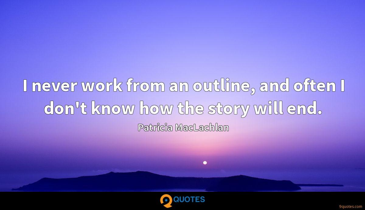 I never work from an outline, and often I don't know how the story will end.