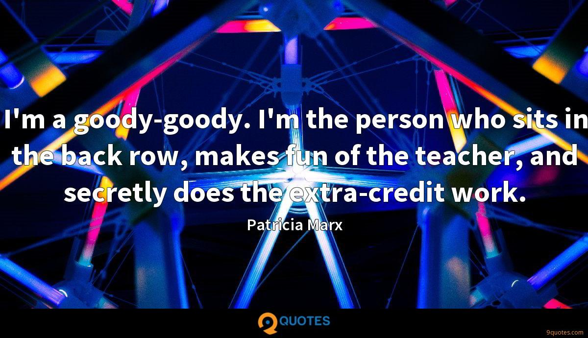 I'm a goody-goody. I'm the person who sits in the back row, makes fun of the teacher, and secretly does the extra-credit work.