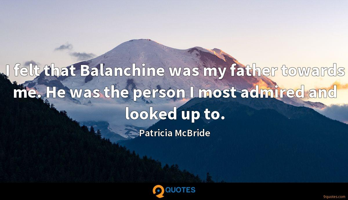 I felt that Balanchine was my father towards me. He was the person I most admired and looked up to.