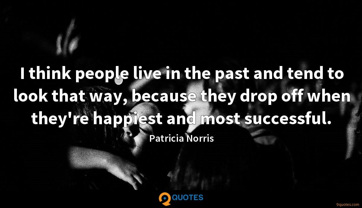 I think people live in the past and tend to look that way, because they drop off when they're happiest and most successful.