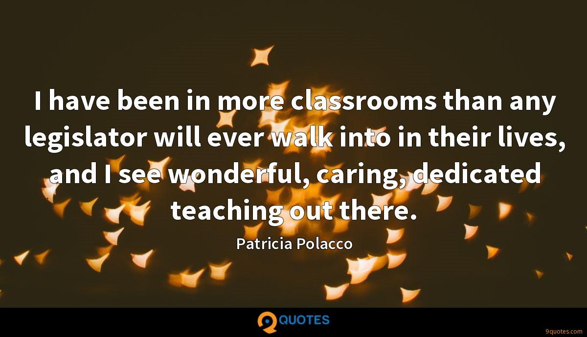 I have been in more classrooms than any legislator will ever walk into in their lives, and I see wonderful, caring, dedicated teaching out there.