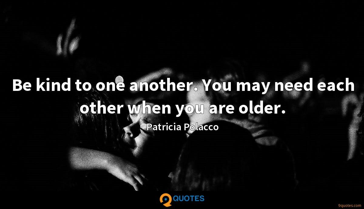 Be kind to one another. You may need each other when you are older.
