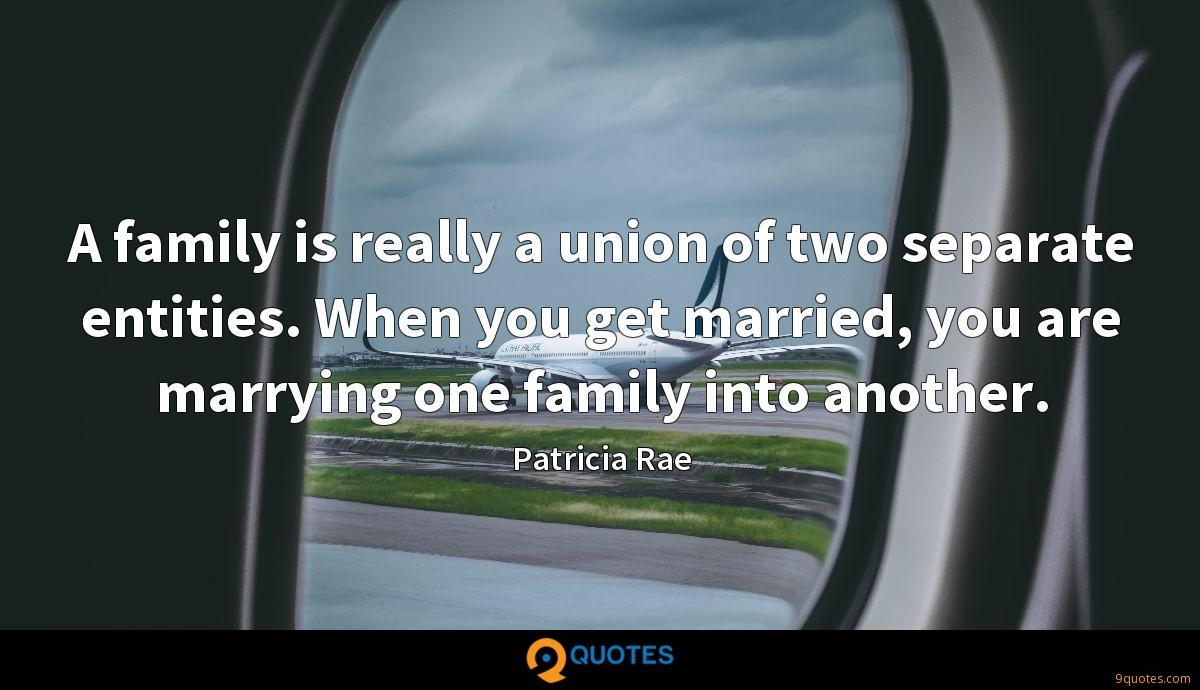 A family is really a union of two separate entities. When you get married, you are marrying one family into another.