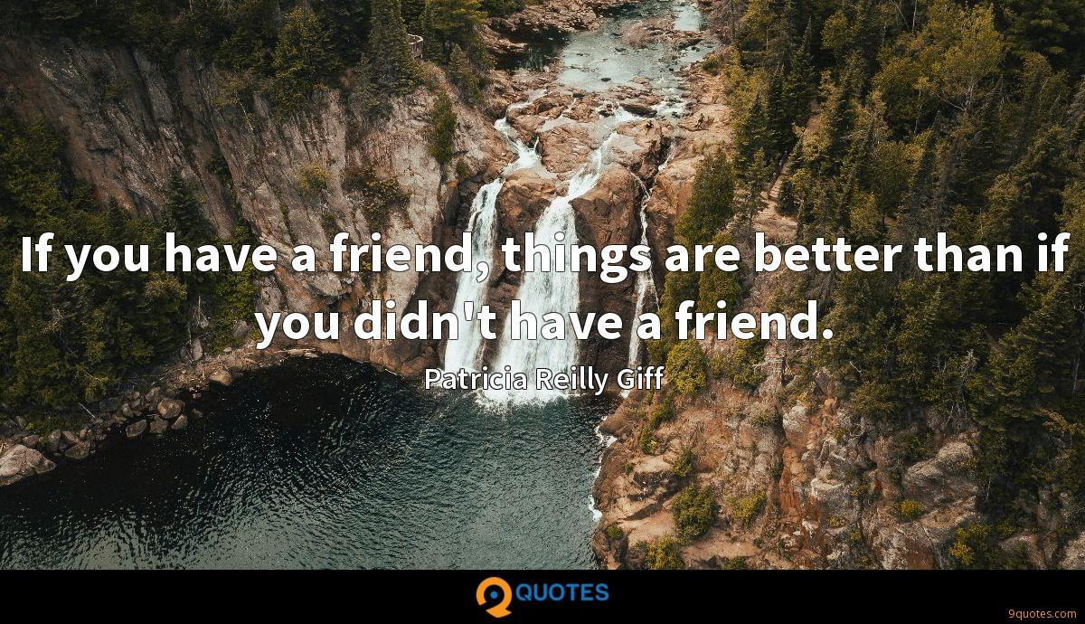 If you have a friend, things are better than if you didn't have a friend.