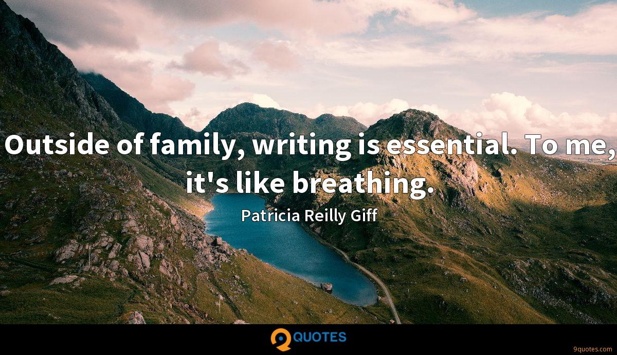 Outside of family, writing is essential. To me, it's like breathing.