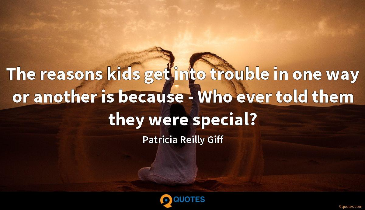 The reasons kids get into trouble in one way or another is because - Who ever told them they were special?