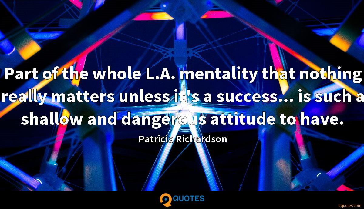 Part of the whole L.A. mentality that nothing really matters unless it's a success... is such a shallow and dangerous attitude to have.