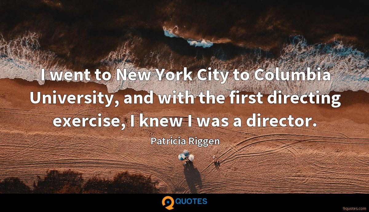 I went to New York City to Columbia University, and with the first directing exercise, I knew I was a director.