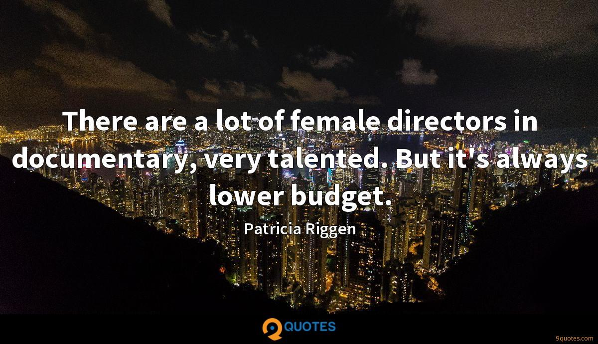 There are a lot of female directors in documentary, very talented. But it's always lower budget.