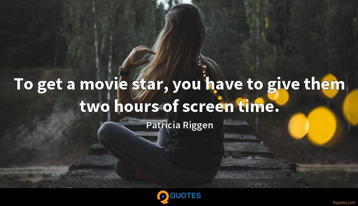 To get a movie star, you have to give them two hours of screen time.