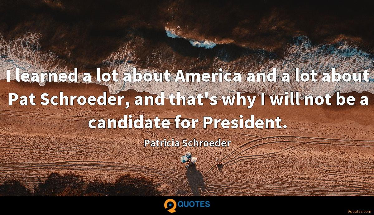 I learned a lot about America and a lot about Pat Schroeder, and that's why I will not be a candidate for President.