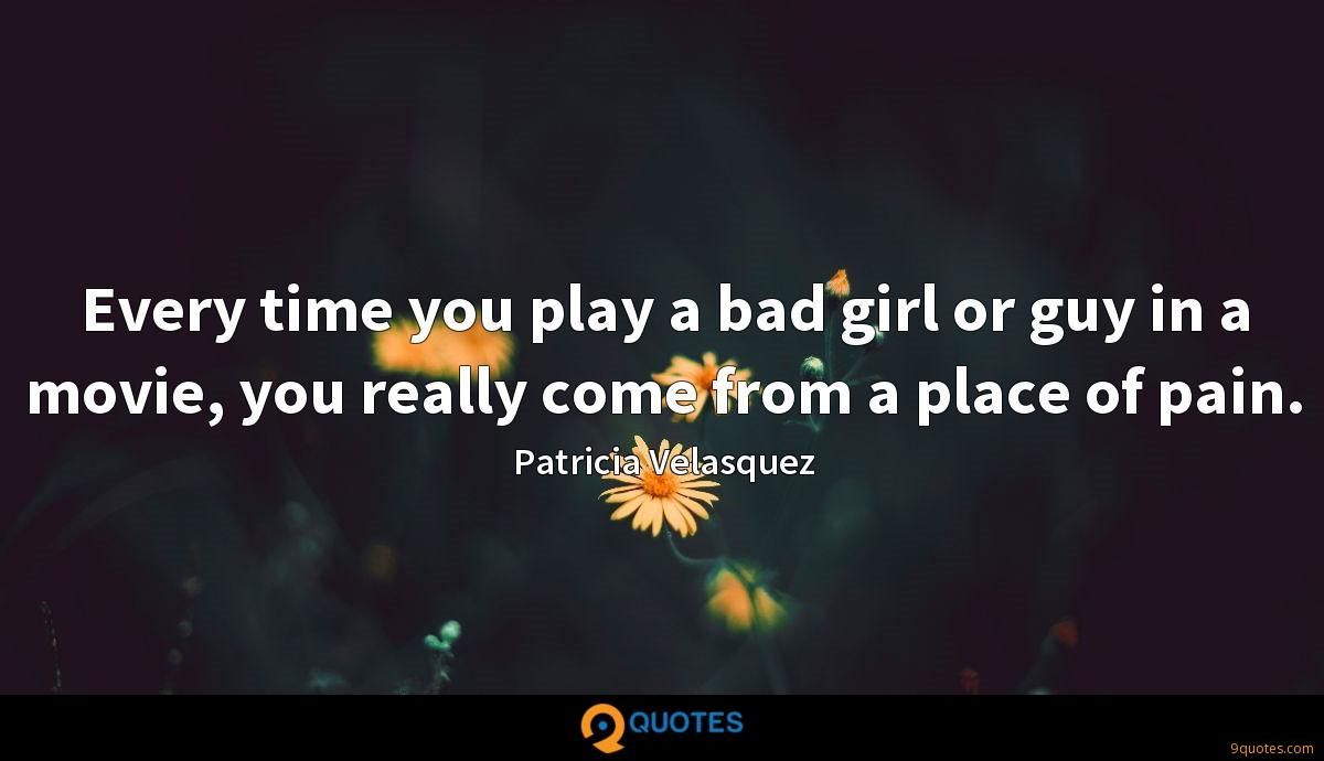 Every time you play a bad girl or guy in a movie, you really come from a place of pain.
