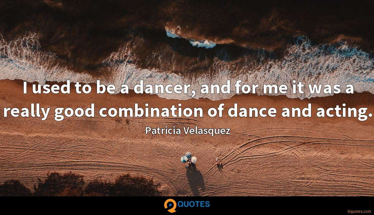 I used to be a dancer, and for me it was a really good combination of dance and acting.