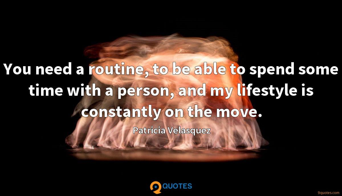 You need a routine, to be able to spend some time with a person, and my lifestyle is constantly on the move.
