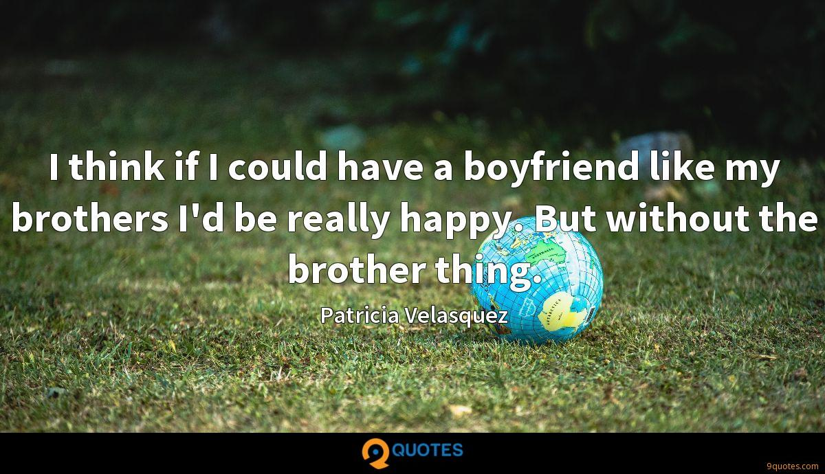 I think if I could have a boyfriend like my brothers I'd be really happy. But without the brother thing.