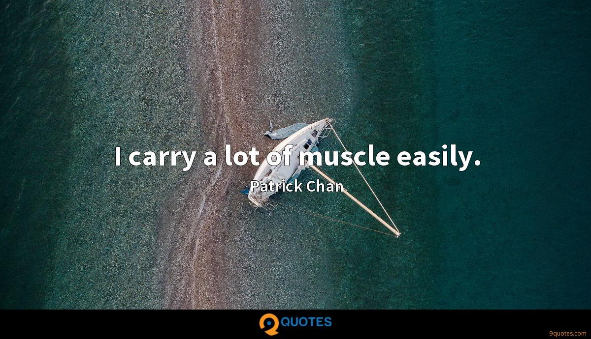 I carry a lot of muscle easily.