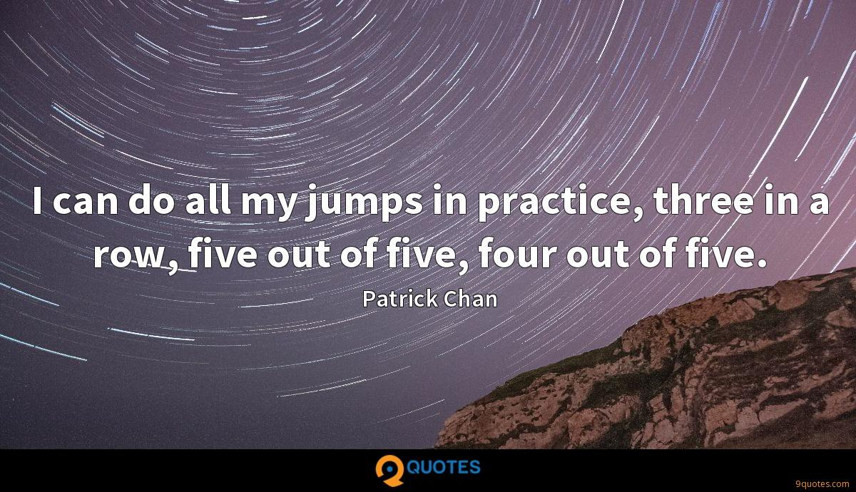 I can do all my jumps in practice, three in a row, five out of five, four out of five.