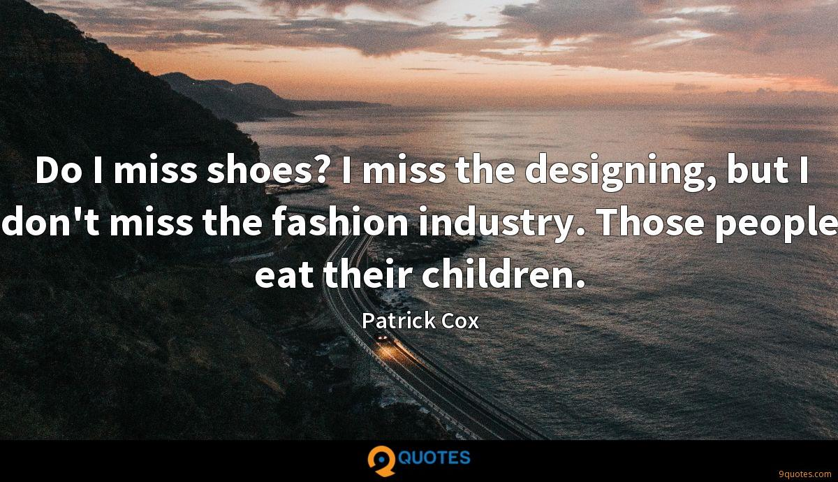 Do I miss shoes? I miss the designing, but I don't miss the fashion industry. Those people eat their children.