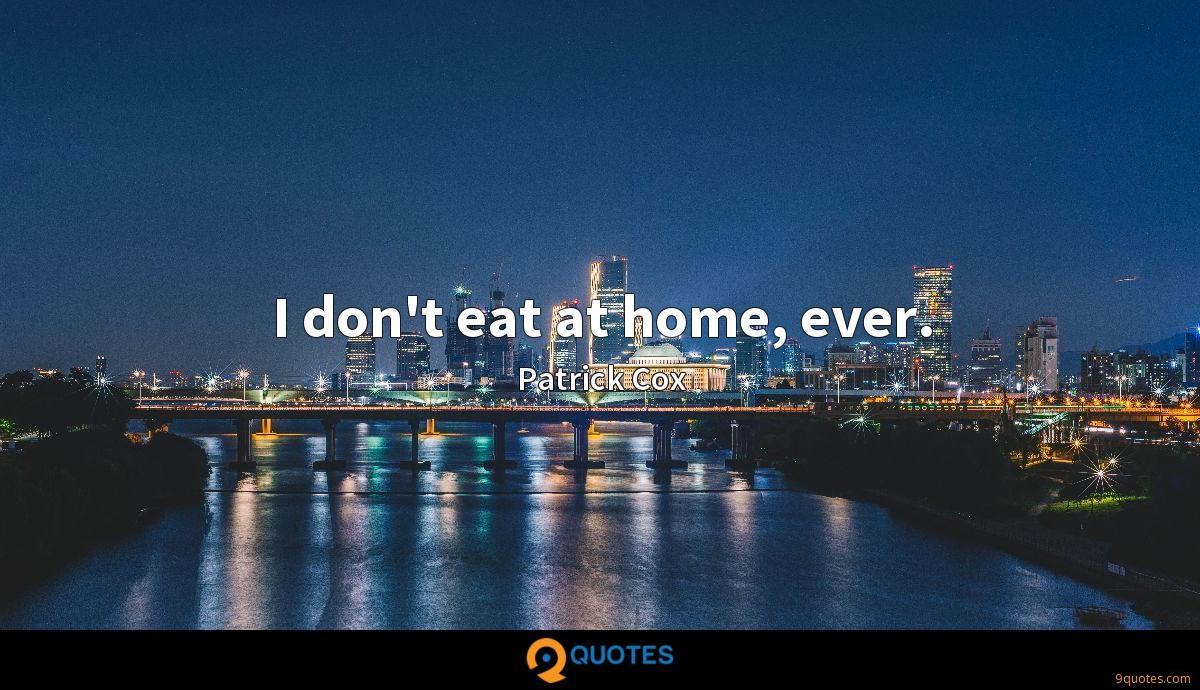 I don't eat at home, ever.