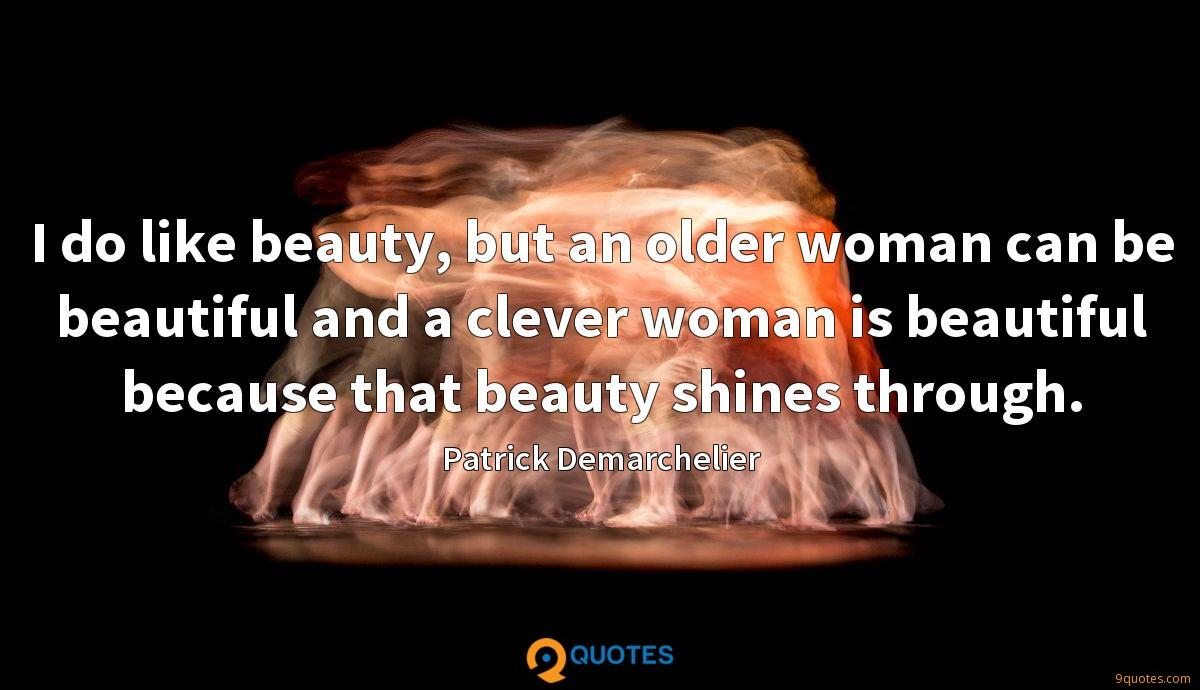 I do like beauty, but an older woman can be beautiful and a clever woman is beautiful because that beauty shines through.