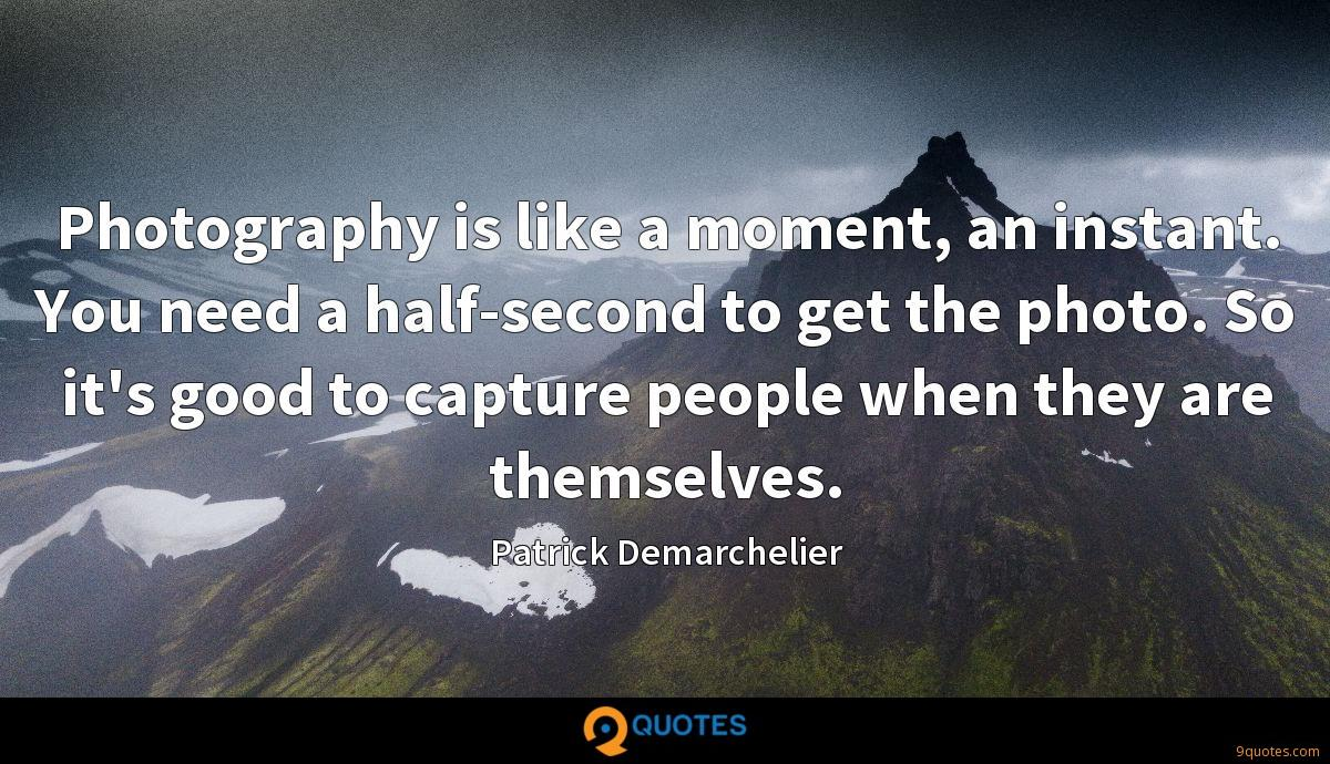 Photography is like a moment, an instant. You need a half-second to get the photo. So it's good to capture people when they are themselves.