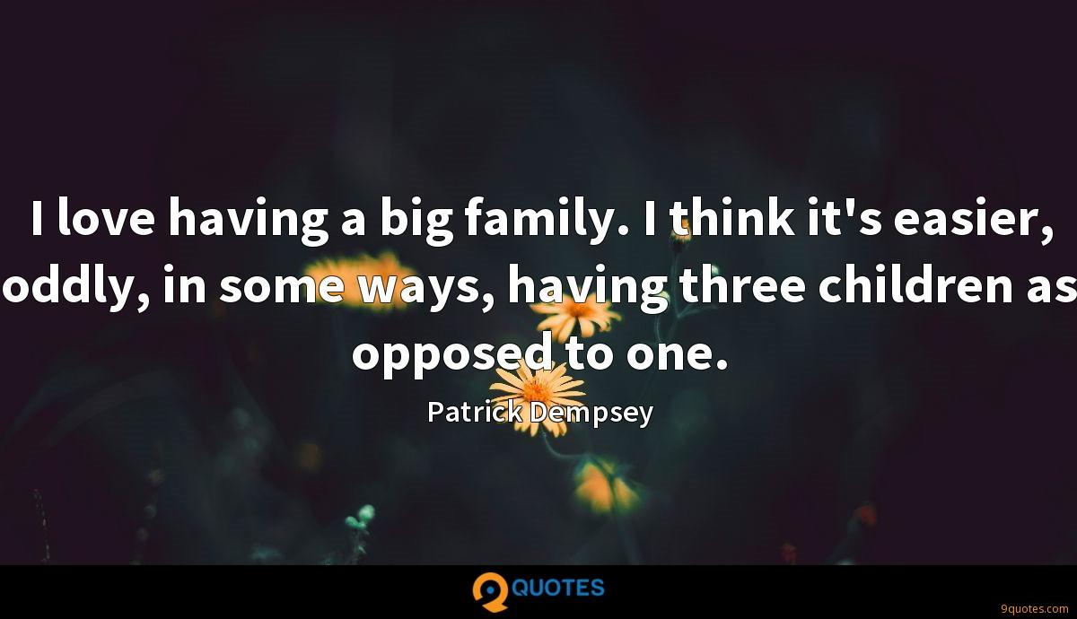 I love having a big family. I think it's easier, oddly, in some ways, having three children as opposed to one.