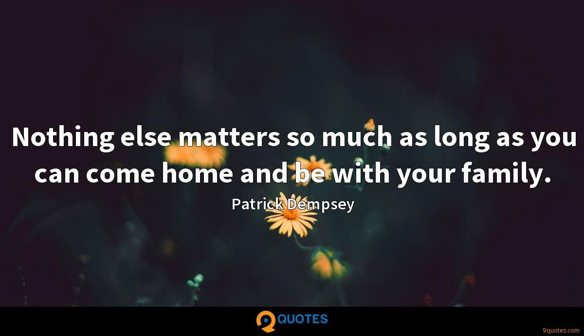 Nothing else matters so much as long as you can come home and be with your family.