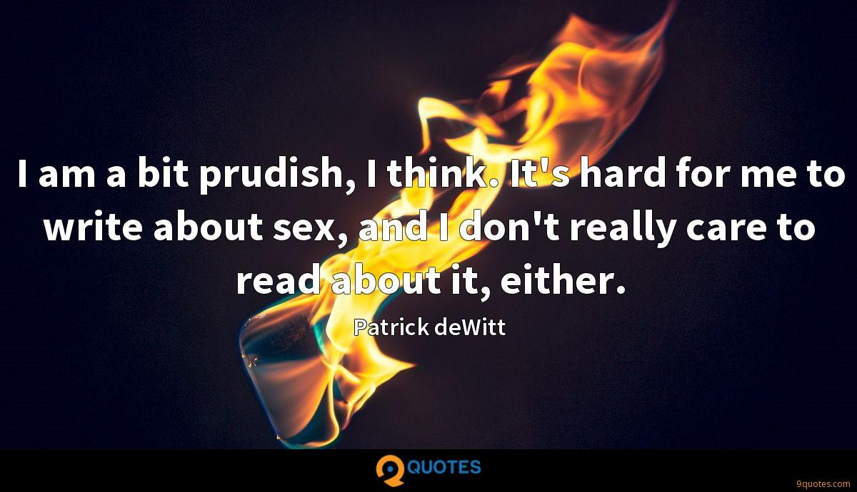 I am a bit prudish, I think. It's hard for me to write about sex, and I don't really care to read about it, either.