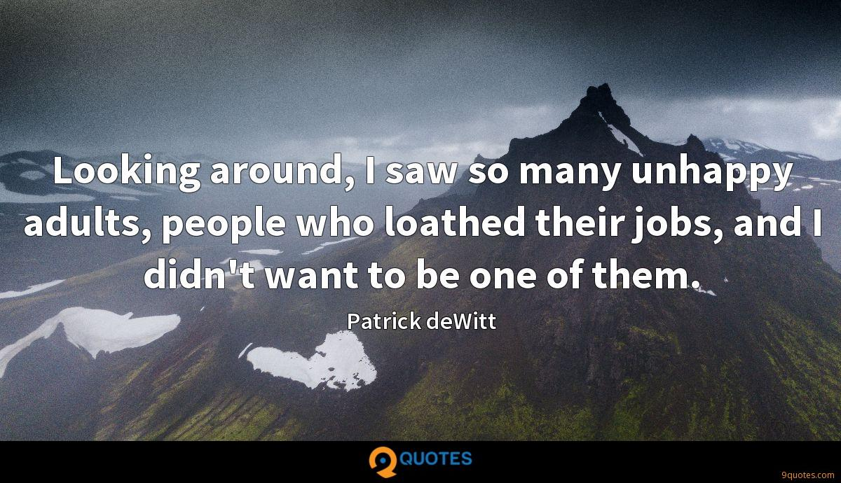 Looking around, I saw so many unhappy adults, people who loathed their jobs, and I didn't want to be one of them.