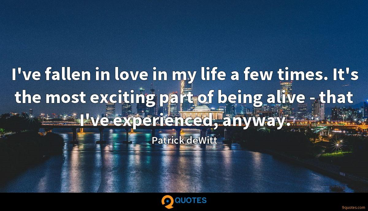 I've fallen in love in my life a few times. It's the most exciting part of being alive - that I've experienced, anyway.
