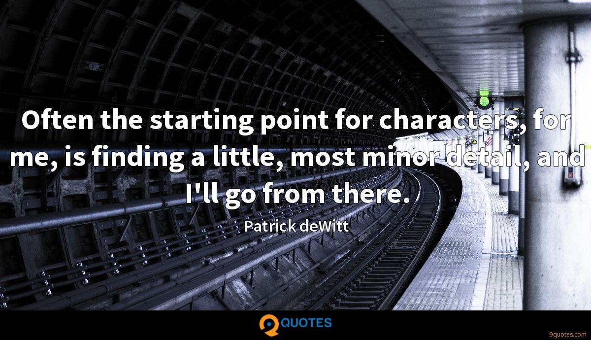 Often the starting point for characters, for me, is finding a little, most minor detail, and I'll go from there.