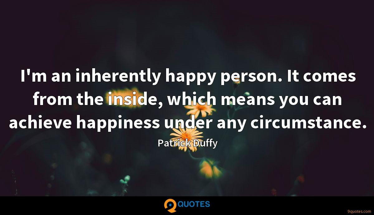 I'm an inherently happy person. It comes from the inside, which means you can achieve happiness under any circumstance.