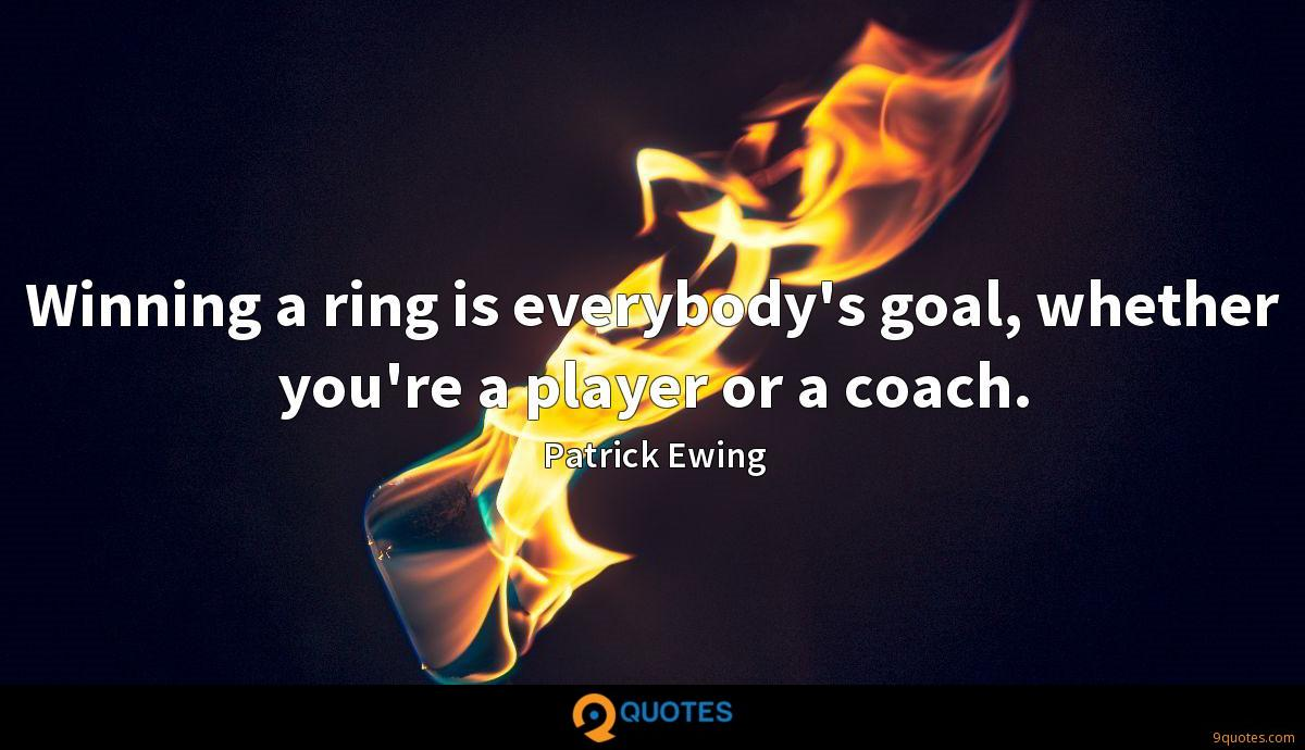 Winning a ring is everybody's goal, whether you're a player or a coach.