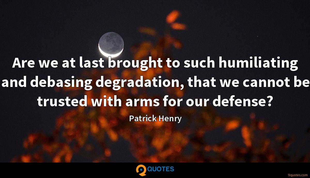 Are we at last brought to such humiliating and debasing degradation, that we cannot be trusted with arms for our defense?
