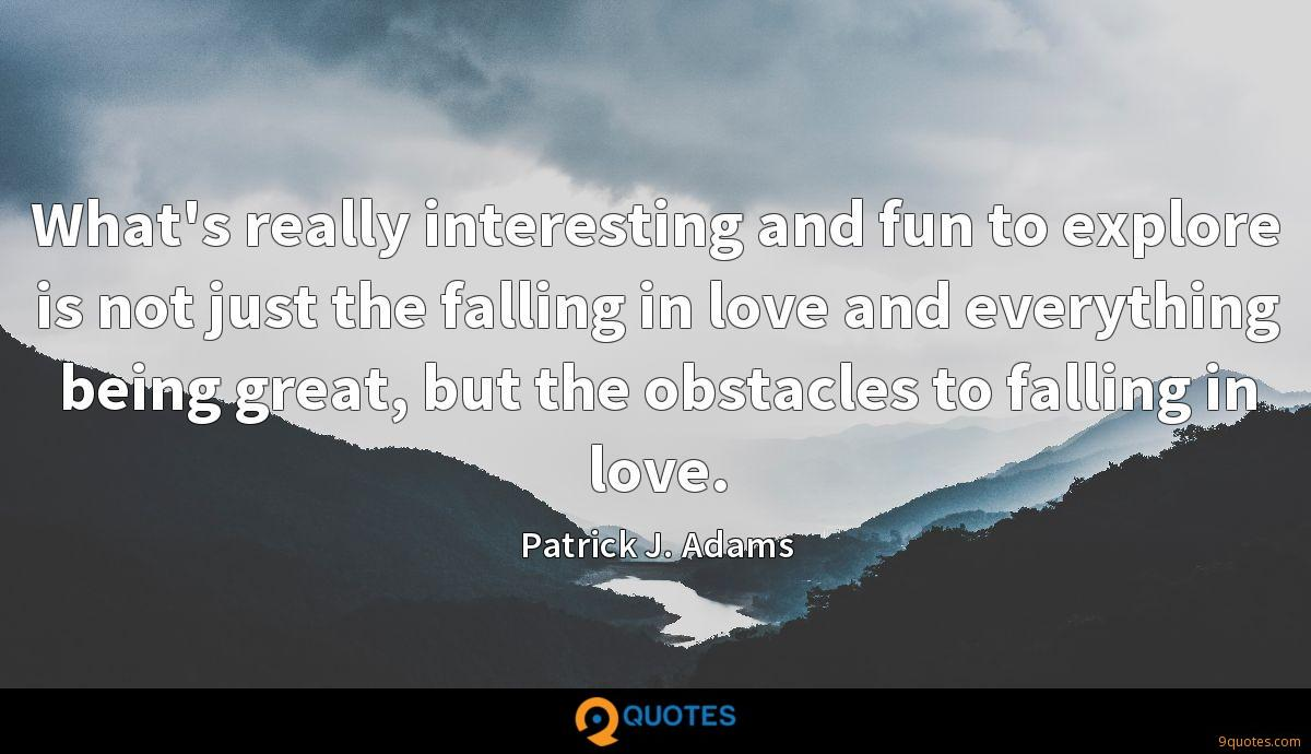What's really interesting and fun to explore is not just the falling in love and everything being great, but the obstacles to falling in love.