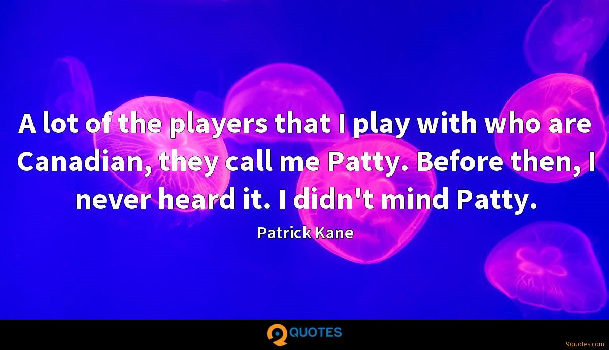 A lot of the players that I play with who are Canadian, they call me Patty. Before then, I never heard it. I didn't mind Patty.