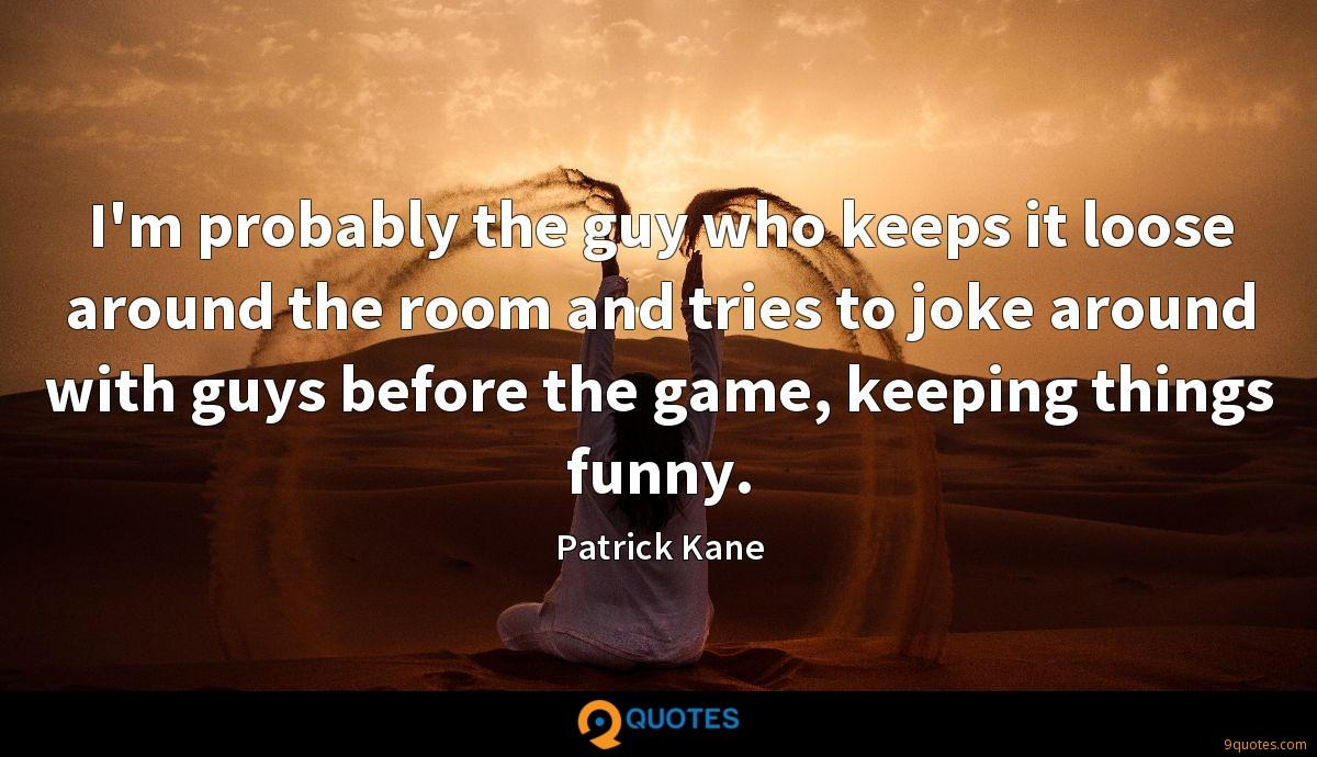 I'm probably the guy who keeps it loose around the room and tries to joke around with guys before the game, keeping things funny.