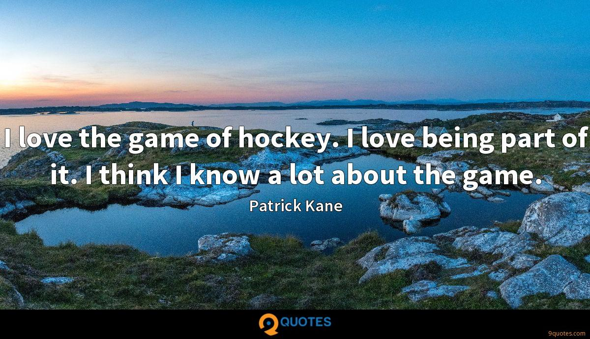 I love the game of hockey. I love being part of it. I think I know a lot about the game.