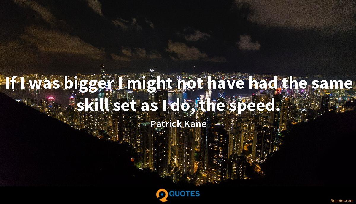 If I was bigger I might not have had the same skill set as I do, the speed.