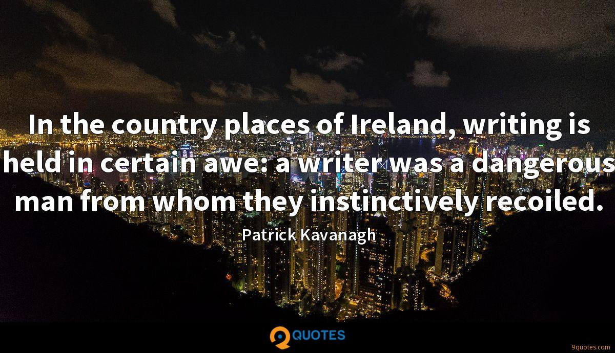 In the country places of Ireland, writing is held in certain awe: a writer was a dangerous man from whom they instinctively recoiled.