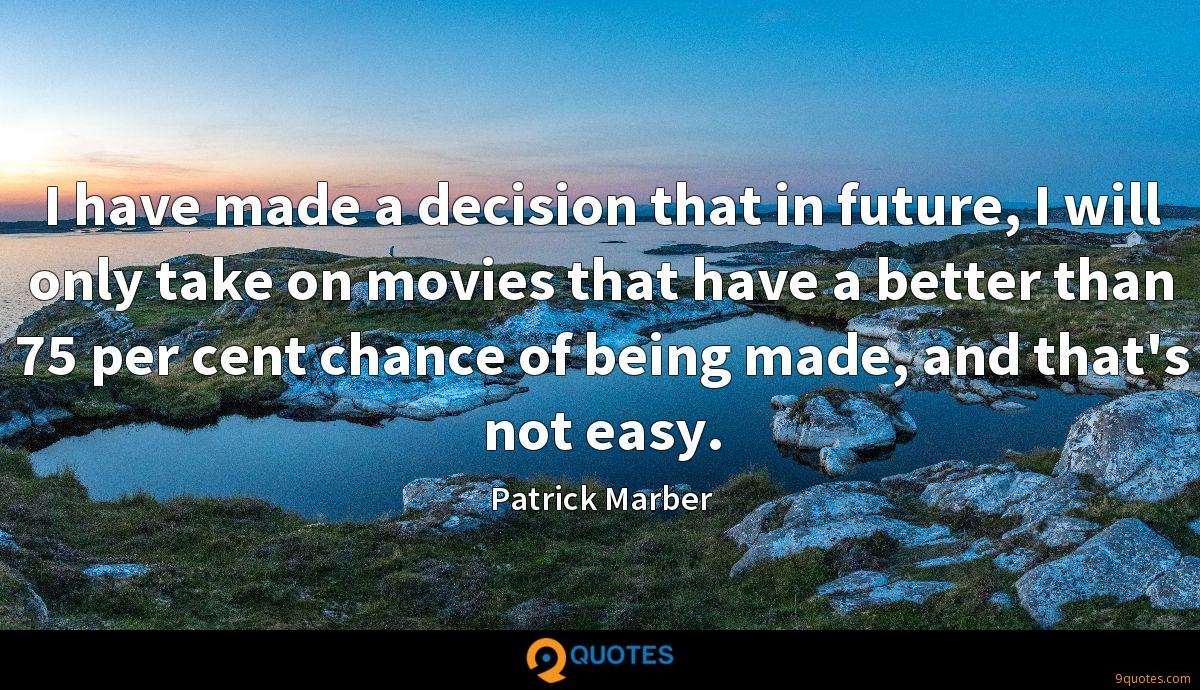 I have made a decision that in future, I will only take on movies that have a better than 75 per cent chance of being made, and that's not easy.