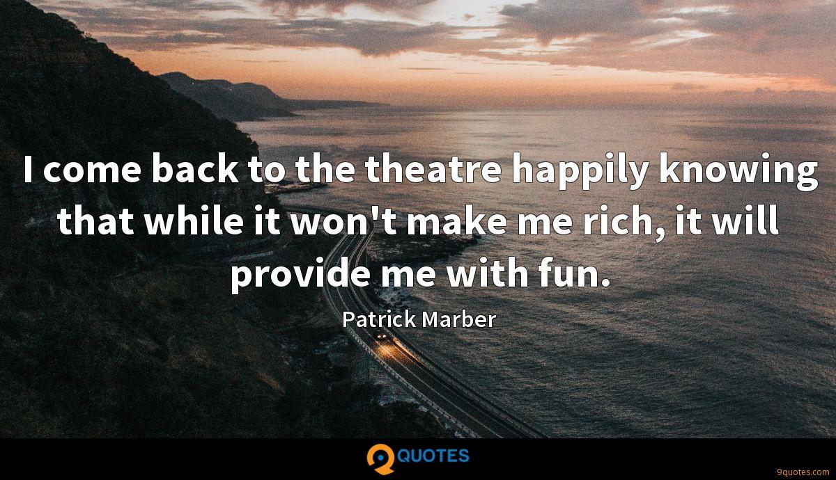 I come back to the theatre happily knowing that while it won't make me rich, it will provide me with fun.