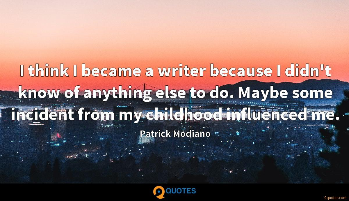 I think I became a writer because I didn't know of anything else to do. Maybe some incident from my childhood influenced me.